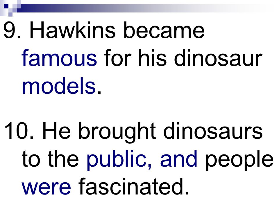 9. Hawkins became famous for his dinosaur models. 10. He brought dinosaurs to the public, and people were fascinated.
