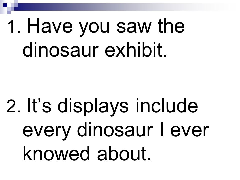 1. Have you saw the dinosaur exhibit. 2. Its displays include every dinosaur I ever knowed about.