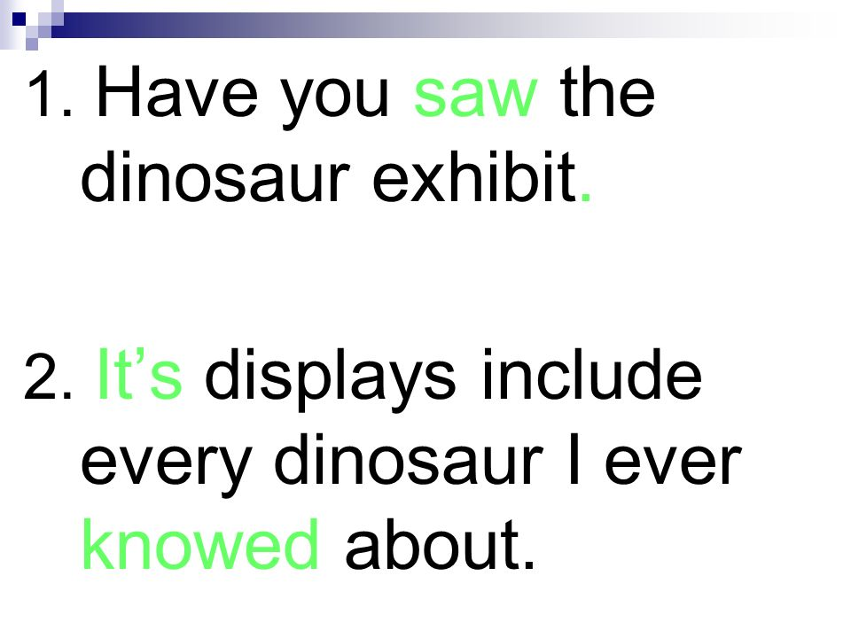 1. Have you seen the dinosaur exhibit? 2. Its displays include every dinosaur I ever knew about.