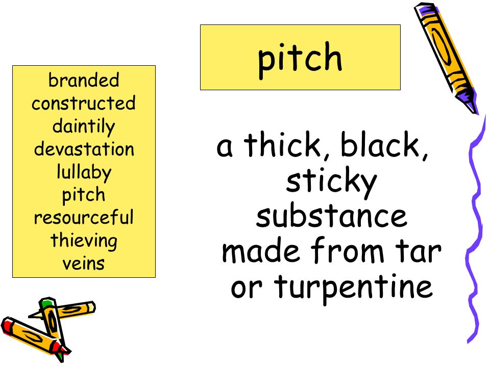 a thick, black, sticky substance made from tar or turpentine pitch branded constructed daintily devastation lullaby pitch resourceful thieving veins