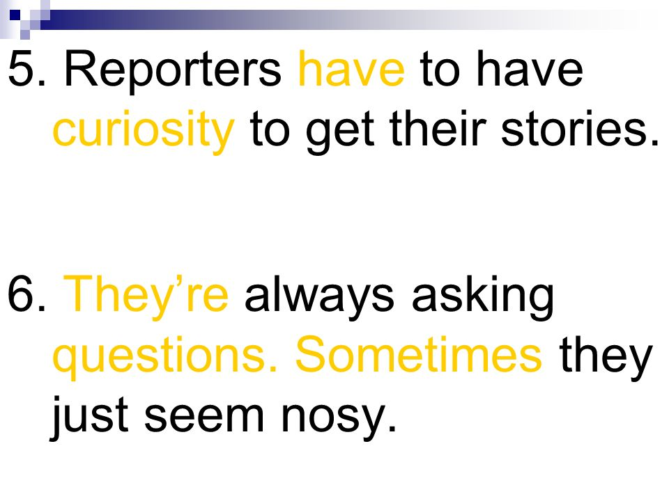 5. Reporters have to have curiosity to get their stories. 6. Theyre always asking questions. Sometimes they just seem nosy.