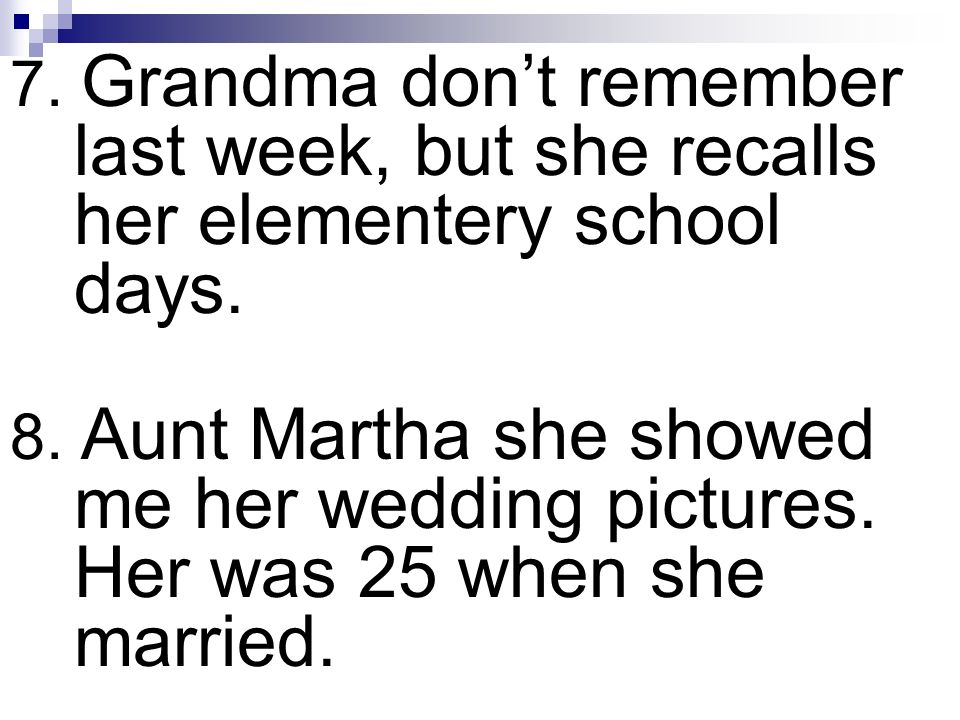 7. Grandma dont remember last week, but she recalls her elementery school days. 8. Aunt Martha she showed me her wedding pictures. Her was 25 when she