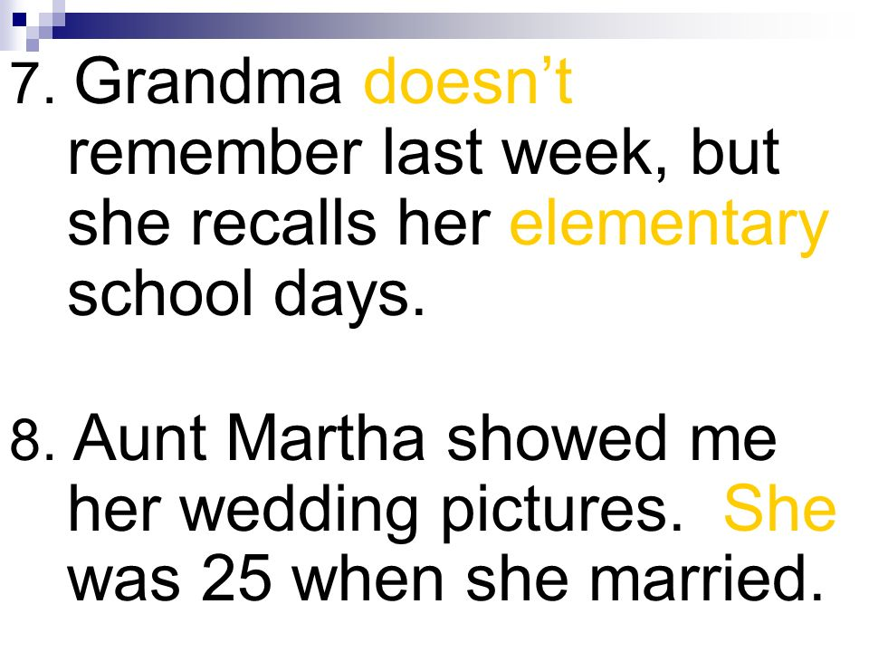 7. Grandma doesnt remember last week, but she recalls her elementary school days. 8. Aunt Martha showed me her wedding pictures. She was 25 when she m