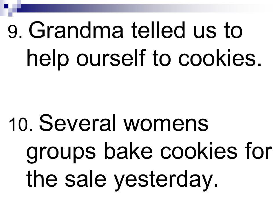 9. Grandma telled us to help ourself to cookies. 10. Several womens groups bake cookies for the sale yesterday.