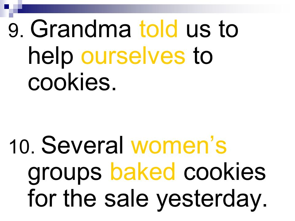 9. Grandma told us to help ourselves to cookies. 10. Several womens groups baked cookies for the sale yesterday.