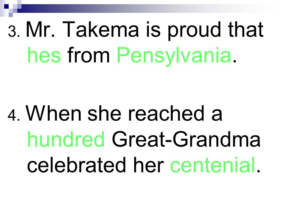 3. Mr. Takema is proud that hes from Pensylvania. 4. When she reached a hundred Great-Grandma celebrated her centenial.