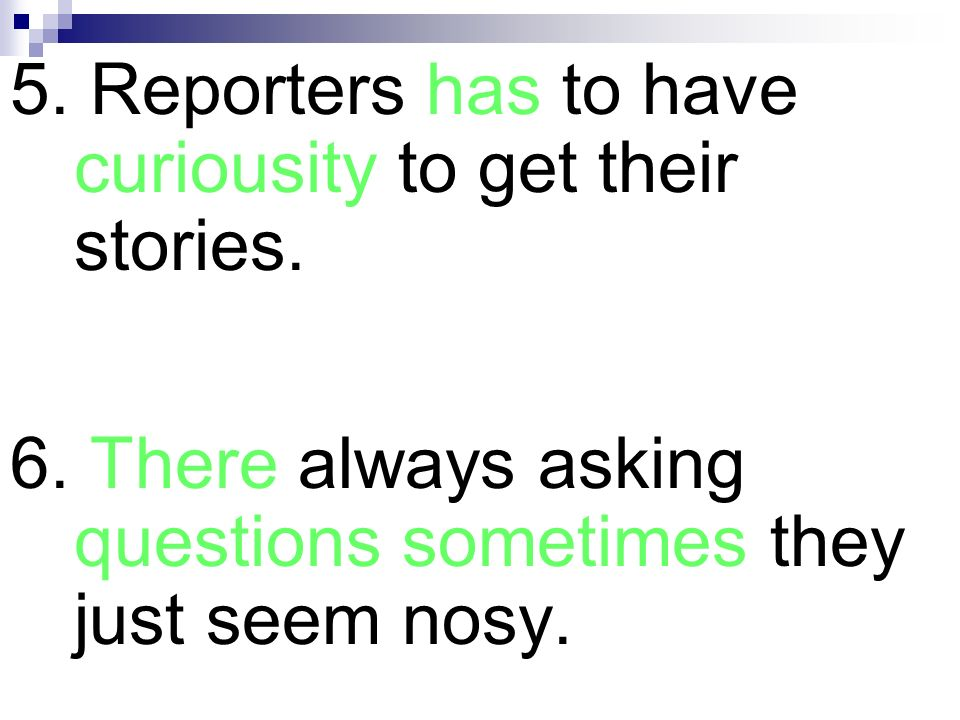 5. Reporters has to have curiousity to get their stories. 6. There always asking questions sometimes they just seem nosy.