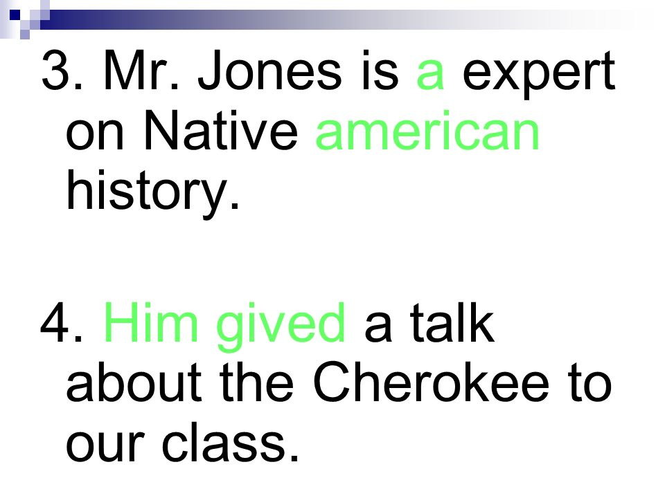 3. Mr. Jones is a expert on Native american history. 4. Him gived a talk about the Cherokee to our class.