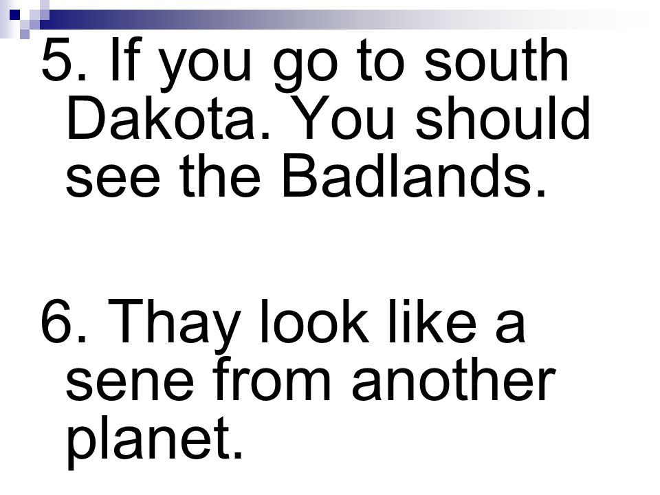 5. If you go to south Dakota. You should see the Badlands. 6. Thay look like a sene from another planet.