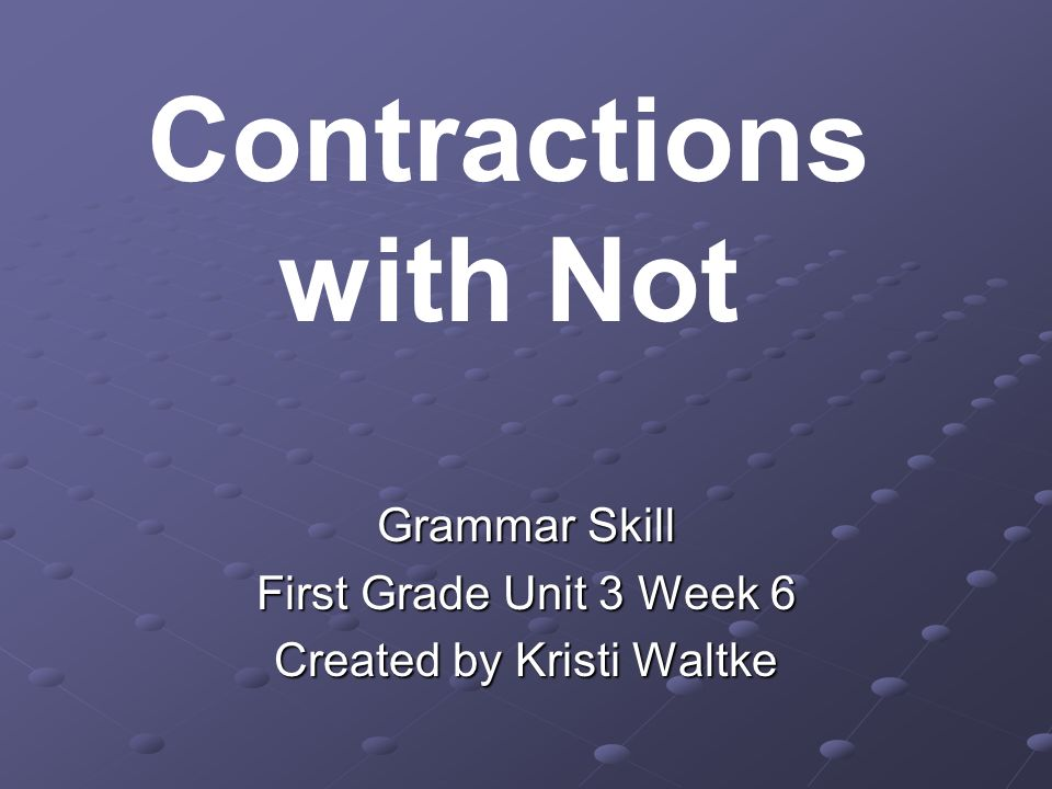 Grammar Skill First Grade Unit 3 Week 6 Created by Kristi Waltke Contractions with Not