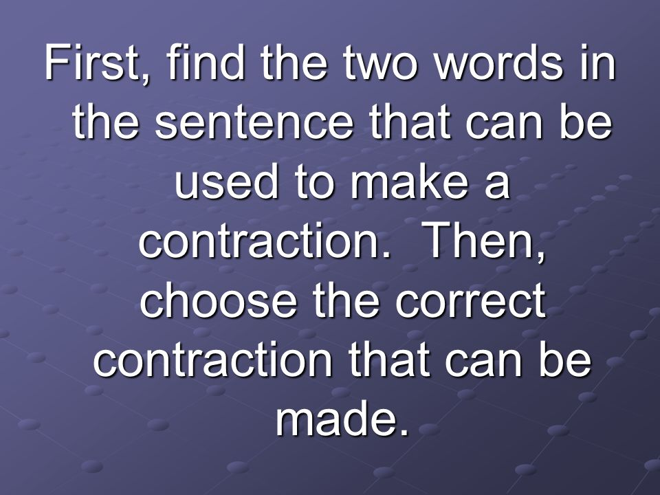 First, find the two words in the sentence that can be used to make a contraction. Then, choose the correct contraction that can be made.