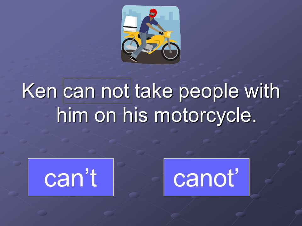 Ken can not take people with him on his motorcycle. cantcanot