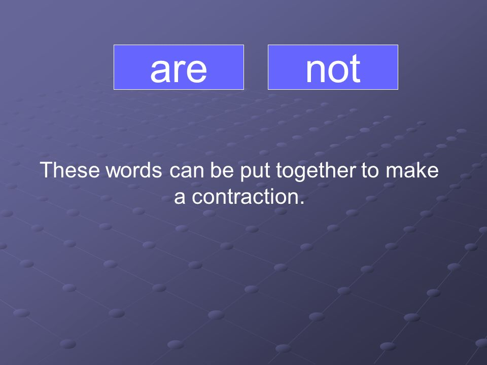 are These words can be put together to make a contraction. not