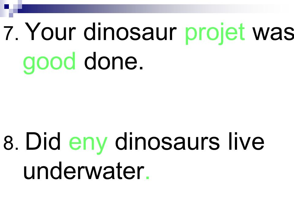 7. Your dinosaur projet was good done. 8. Did eny dinosaurs live underwater.