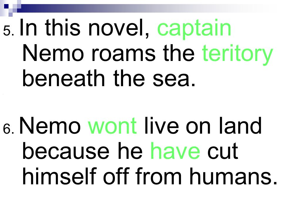 5. In this novel, captain Nemo roams the teritory beneath the sea. \ 6. Nemo wont live on land because he have cut himself off from humans.