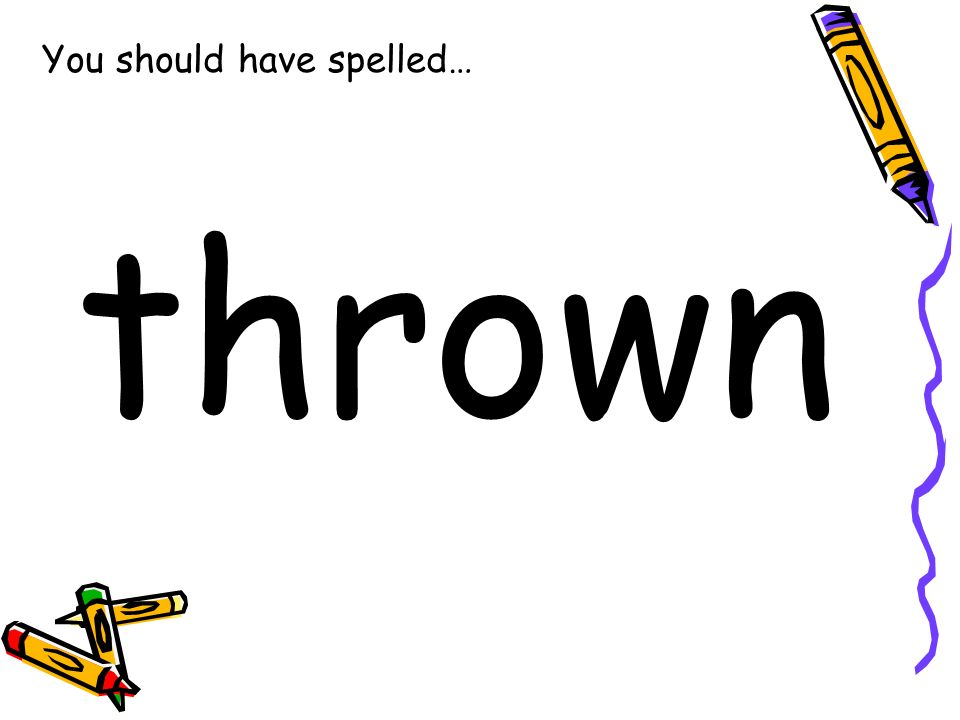 You should have spelled… thrown