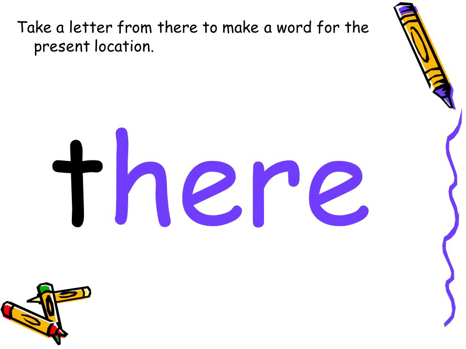 Take a letter from there to make a word for the present location. there