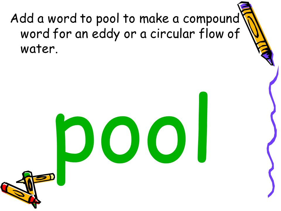 Add a word to pool to make a compound word for an eddy or a circular flow of water. pool