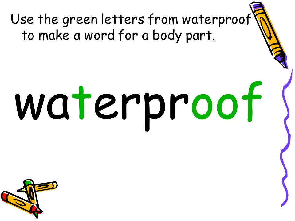 Use the green letters from waterproof to make a word for a body part. waterproof