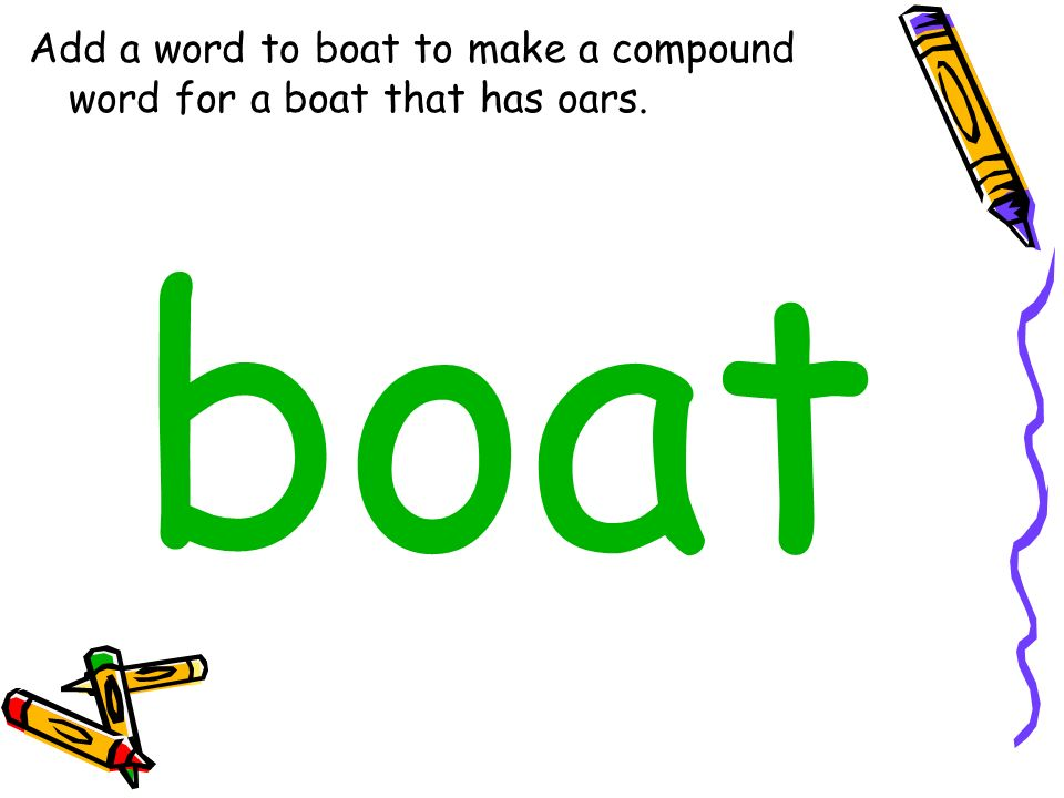Add a word to boat to make a compound word for a boat that has oars. boat
