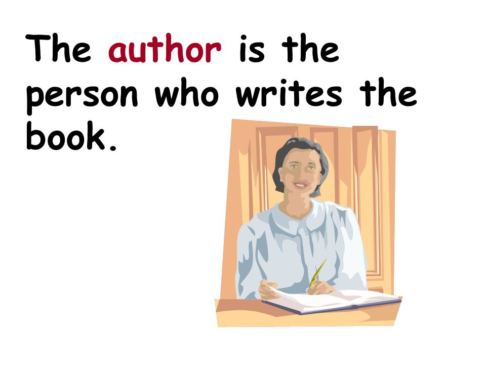 The author is the person who writes the book.