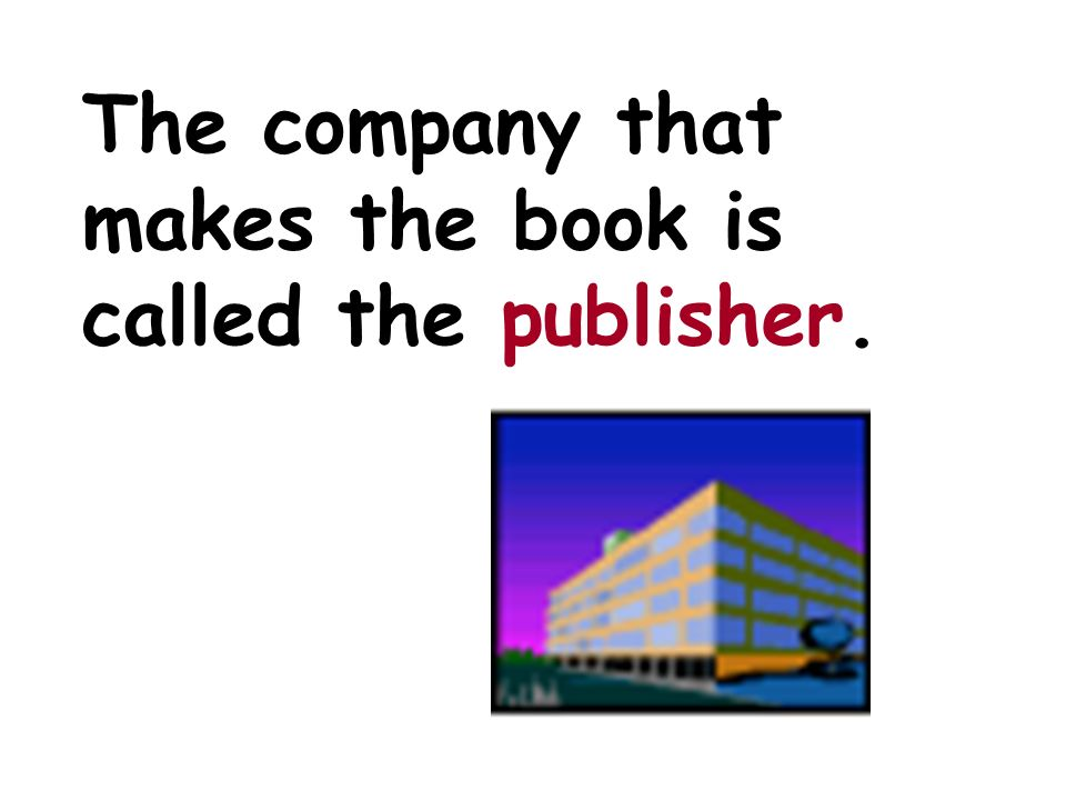 The company that makes the book is called the publisher.