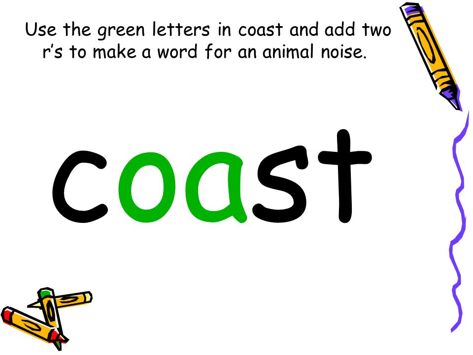 Use the green letters in coast and add two rs to make a word for an animal noise. coast