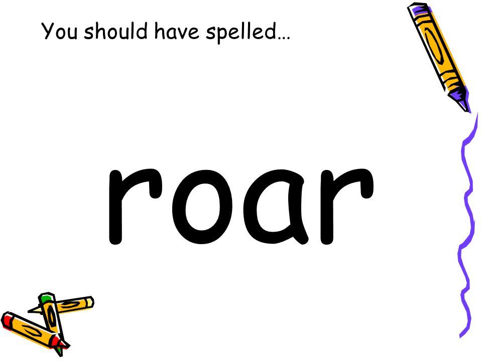 You should have spelled… roar