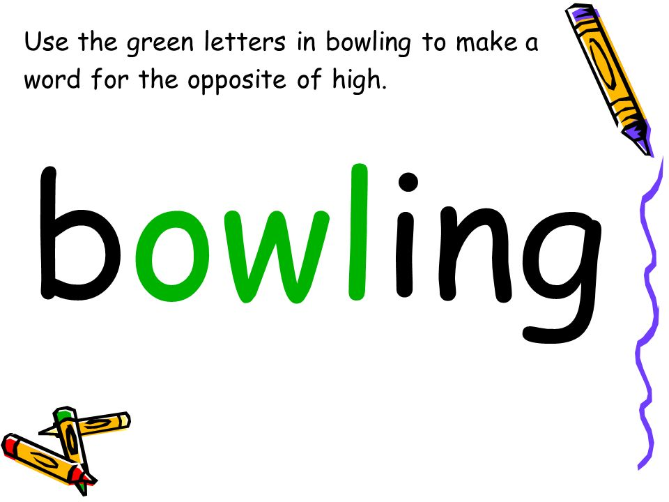 Use the green letters in bowling to make a word for the opposite of high. bowling