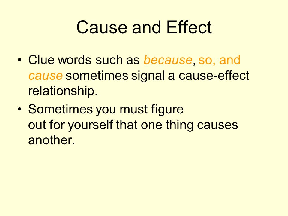 Cause and Effect Clue words such as because, so, and cause sometimes signal a cause-effect relationship. Sometimes you must figure out for yourself th