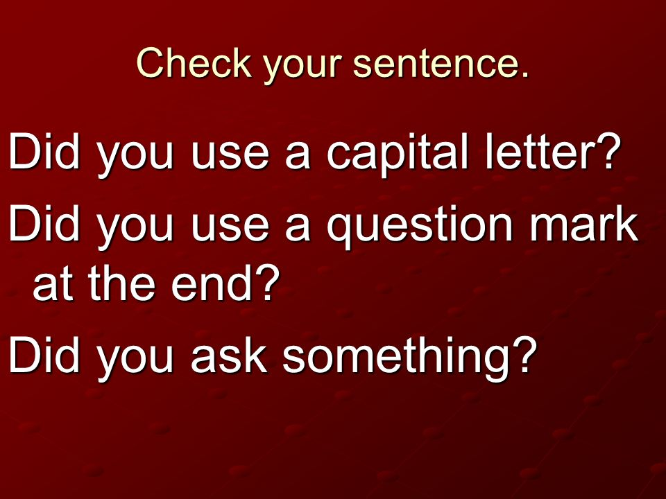 Check your sentence. Did you use a capital letter? Did you use a question mark at the end? Did you ask something?