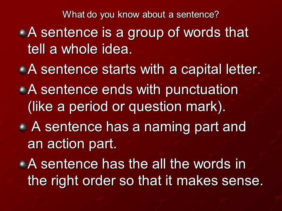 What do you know about a sentence? A sentence is a group of words that tell a whole idea. A sentence starts with a capital letter. A sentence ends wit