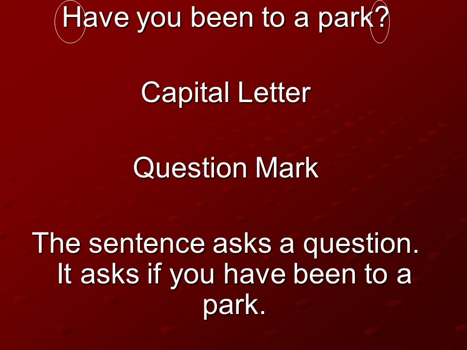 Have you been to a park? Capital Letter Question Mark The sentence asks a question. It asks if you have been to a park.