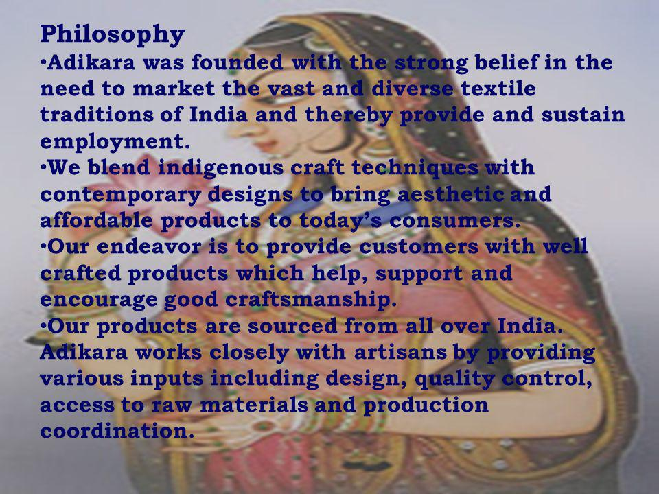 Philosophy Adikara was founded with the strong belief in the need to market the vast and diverse textile traditions of India and thereby provide and sustain employment.