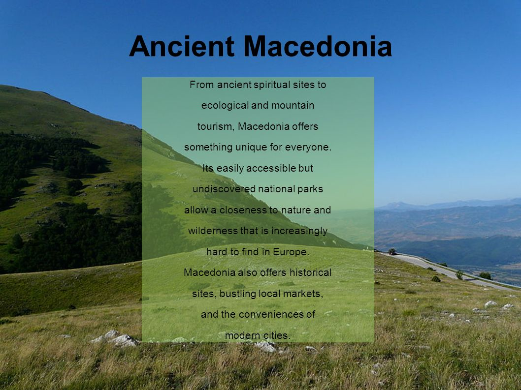 Ancient Macedonia From ancient spiritual sites to ecological and mountain tourism, Macedonia offers something unique for everyone.