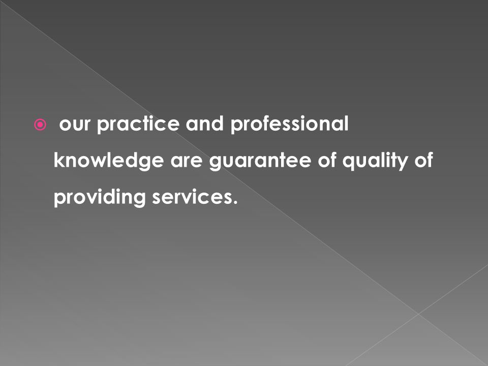 our practice and professional knowledge are guarantee of quality of providing services.
