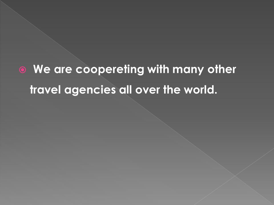 We are coopereting with many other travel agencies all over the world.