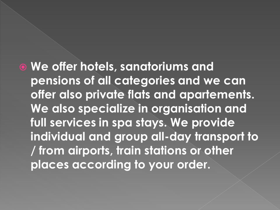 We offer hotels, sanatoriums and pensions of all categories and we can offer also private flats and apartements.