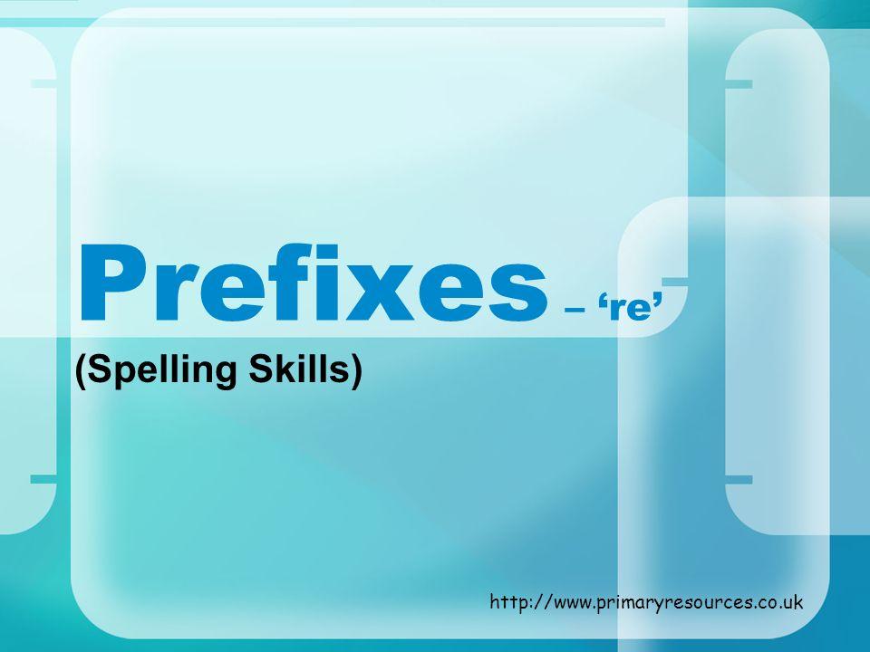 Prefixes – re (Spelling Skills) http://www.primaryresources.co.uk