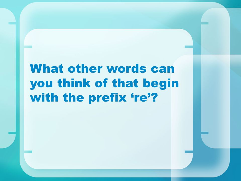 What other words can you think of that begin with the prefix re?