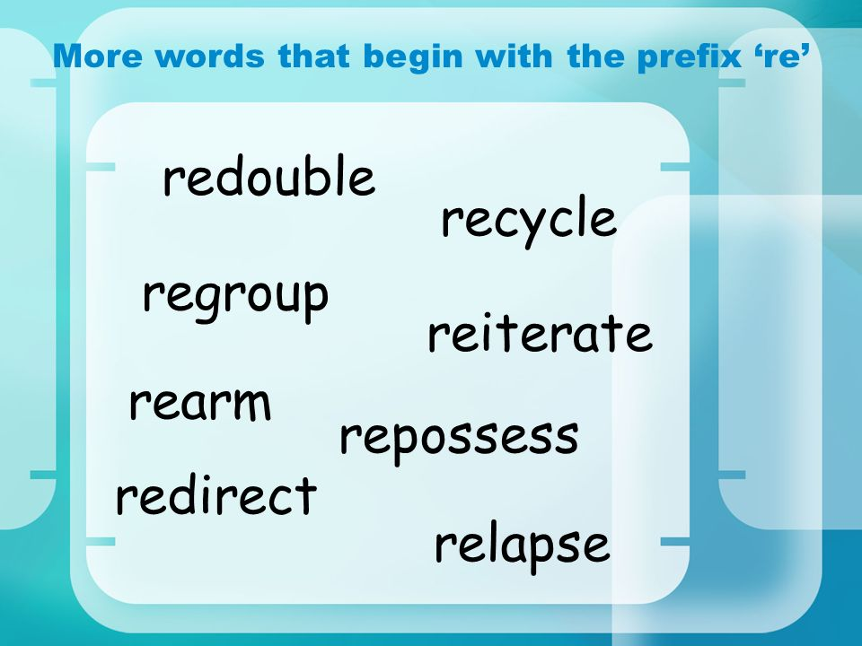 More words that begin with the prefix re rearm recycle redirect redouble regroup reiterate relapse repossess