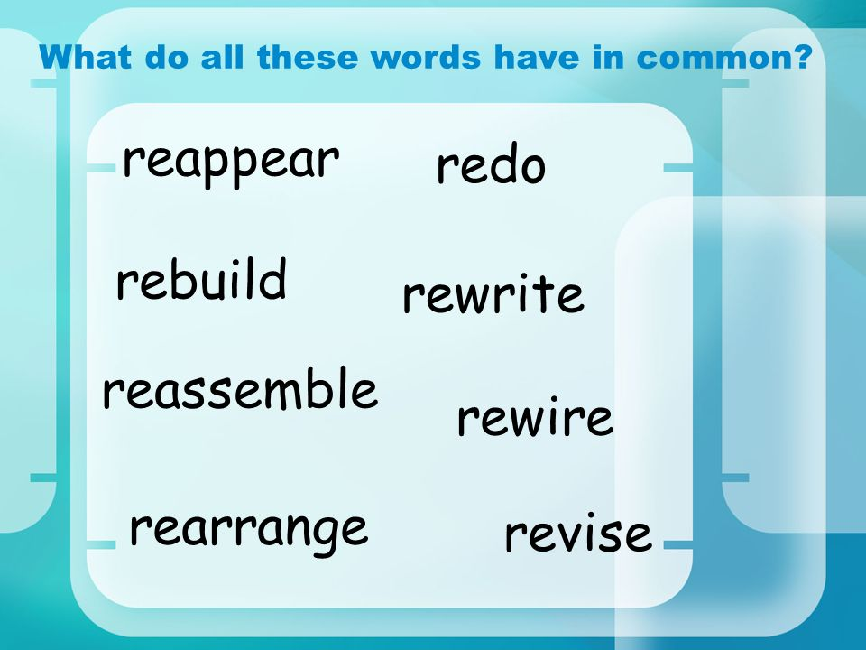 redo What do all these words have in common? revise rebuild rewire reappear rearrange reassemble rewrite