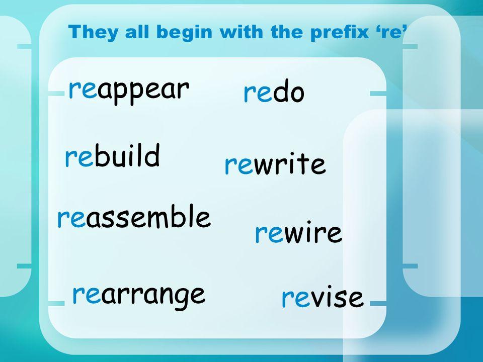 redo They all begin with the prefix re revise rebuild rewire reappear rearrange reassemble rewrite