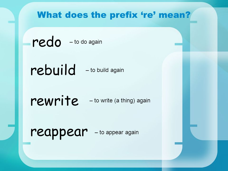 What does the prefix re mean? redo rebuild rewrite reappear – to do again – to build again – to write (a thing) again – to appear again