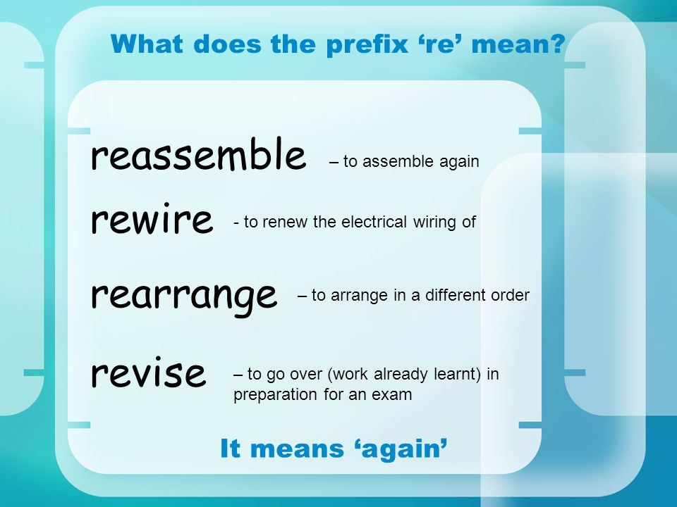 What does the prefix re mean? It means again revise rewire rearrange reassemble – to assemble again - to renew the electrical wiring of – to arrange i