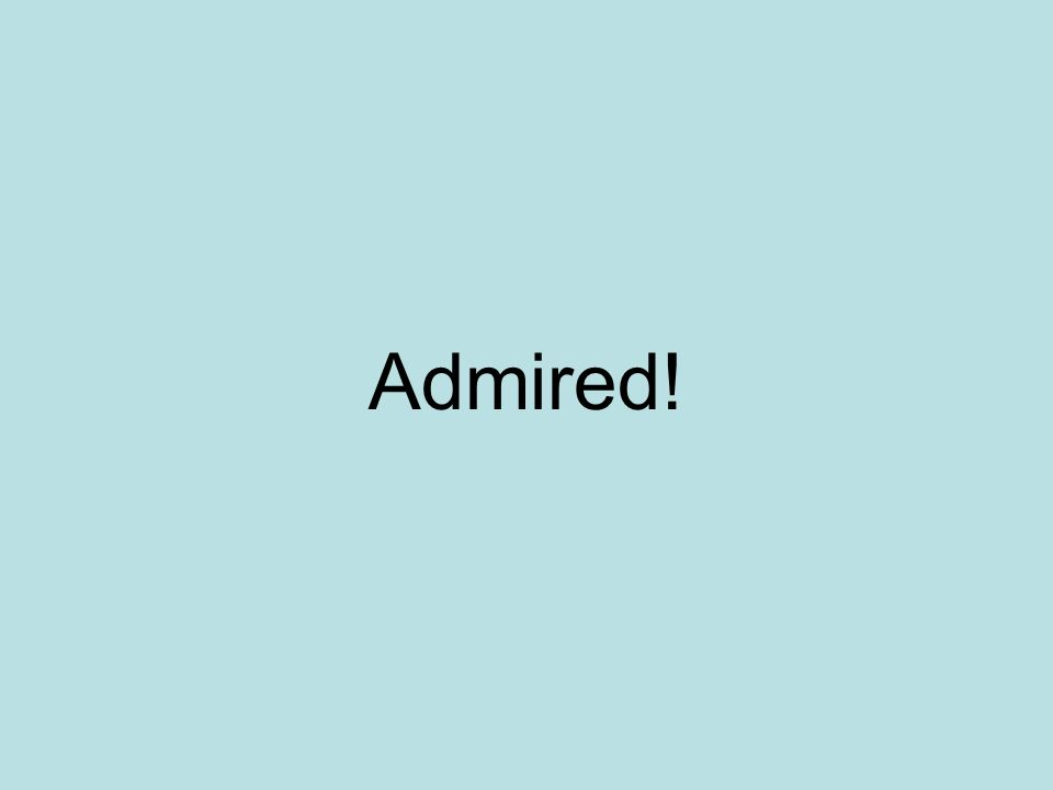 Admired!