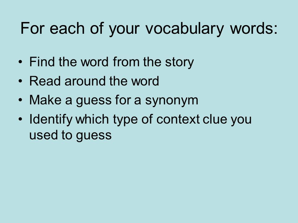 For each of your vocabulary words: Find the word from the story Read around the word Make a guess for a synonym Identify which type of context clue yo