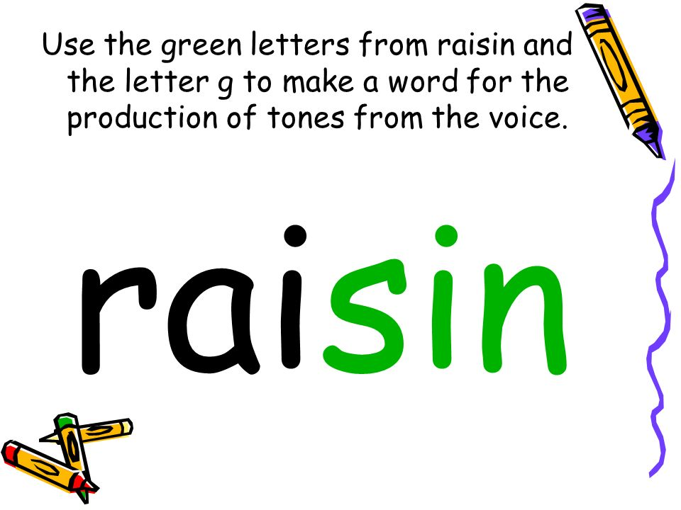 Use the green letters from raisin and the letter g to make a word for the production of tones from the voice. raisin