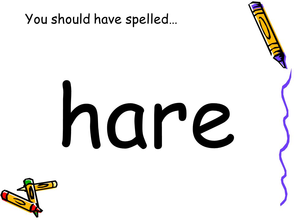 You should have spelled… hare