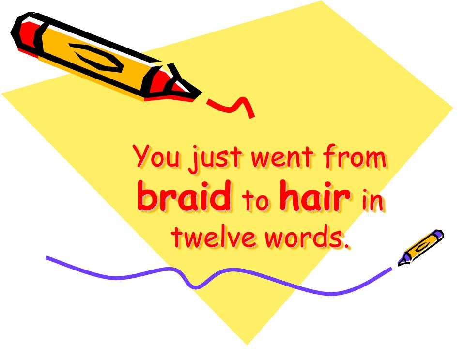 You just went from braid to hair in twelve words.